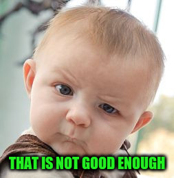 Skeptical Baby Meme | THAT IS NOT GOOD ENOUGH | image tagged in memes,skeptical baby | made w/ Imgflip meme maker