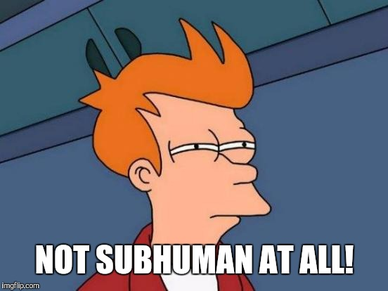 Futurama Fry Meme | NOT SUBHUMAN AT ALL! | image tagged in memes,futurama fry | made w/ Imgflip meme maker