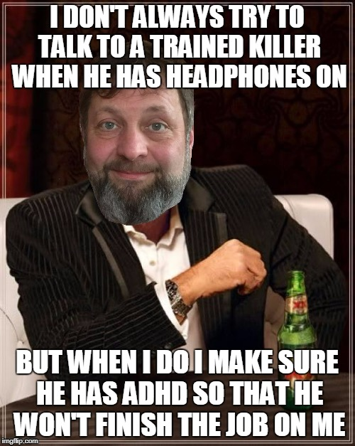 I DON'T ALWAYS TRY TO TALK TO A TRAINED KILLER WHEN HE HAS HEADPHONES ON BUT WHEN I DO I MAKE SURE HE HAS ADHD SO THAT HE WON'T FINISH THE J | made w/ Imgflip meme maker
