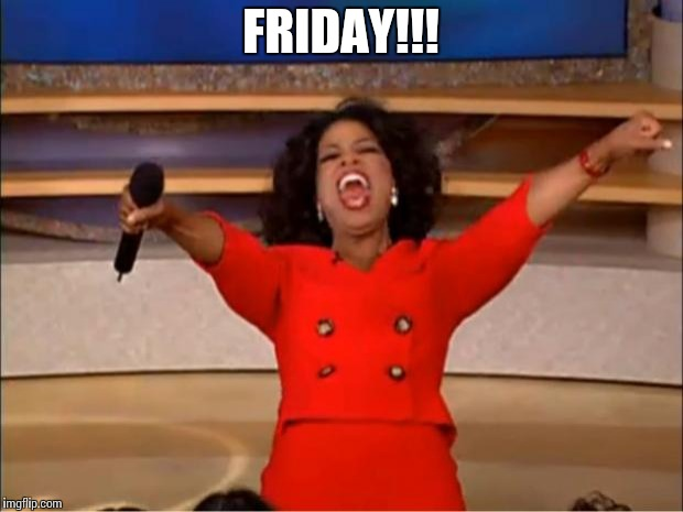 ONE WORD | FRIDAY!!! | image tagged in memes,oprah you get a | made w/ Imgflip meme maker