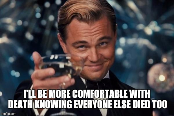 Leonardo Dicaprio Cheers Meme | I'LL BE MORE COMFORTABLE WITH DEATH KNOWING EVERYONE ELSE DIED TOO | image tagged in memes,leonardo dicaprio cheers | made w/ Imgflip meme maker