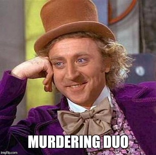 Creepy Condescending Wonka Meme | MURDERING DUO | image tagged in memes,creepy condescending wonka | made w/ Imgflip meme maker