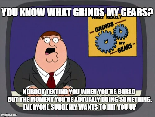 Peter Griffin News Meme | YOU KNOW WHAT GRINDS MY GEARS? NOBODY TEXTING YOU WHEN YOU'RE BORED BUT THE MOMENT YOU'RE ACTUALLY DOING SOMETHING, EVERYONE SUDDENLY WANTS  | image tagged in memes,peter griffin news | made w/ Imgflip meme maker