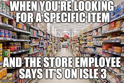 grocery aisle | WHEN YOU'RE LOOKING FOR A SPECIFIC ITEM AND THE STORE EMPLOYEE SAYS IT'S ON ISLE 3 | image tagged in grocery aisle | made w/ Imgflip meme maker