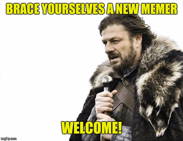 Brace Yourselves X is Coming Meme | BRACE YOURSELVES A NEW MEMER WELCOME! | image tagged in memes,brace yourselves x is coming | made w/ Imgflip meme maker