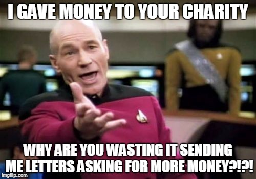 Picard Wtf Meme | I GAVE MONEY TO YOUR CHARITY WHY ARE YOU WASTING IT SENDING ME LETTERS ASKING FOR MORE MONEY?!?! | image tagged in memes,picard wtf | made w/ Imgflip meme maker