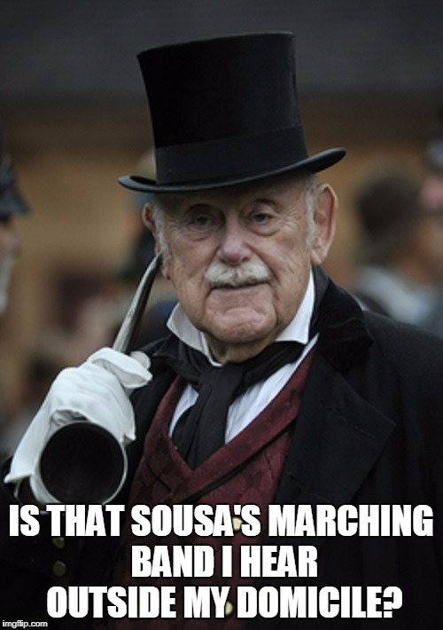 IS THAT SOUSA'S MARCHING BAND I HEAR OUTSIDE MY DOMICILE? | made w/ Imgflip meme maker
