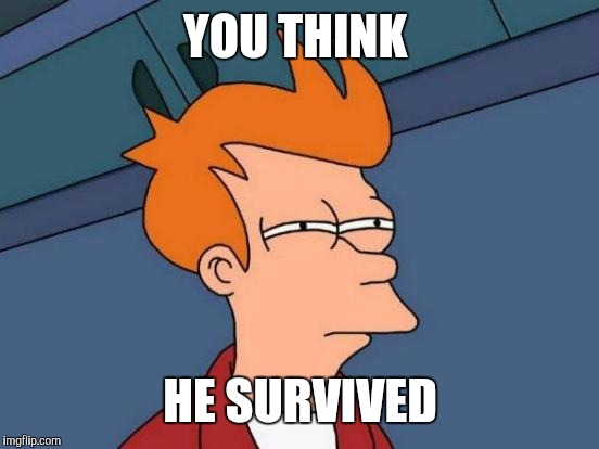 Futurama Fry Meme | YOU THINK HE SURVIVED | image tagged in memes,futurama fry | made w/ Imgflip meme maker