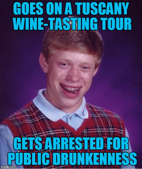 Bad Luck Brian Wayfarer, Chapter 5: In Vino Veritas | GOES ON A TUSCANY WINE-TASTING TOUR GETS ARRESTED FOR PUBLIC DRUNKENNESS | image tagged in memes,bad luck brian,travel,bad luck brian wayfarer,tuscany,wine | made w/ Imgflip meme maker