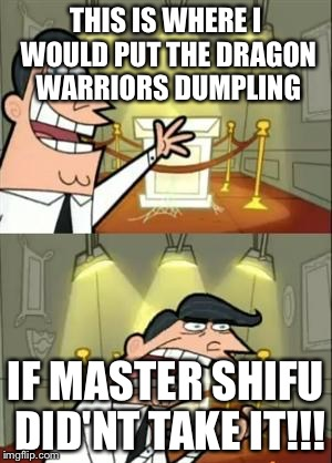 This Is Where I'd Put My Trophy If I Had One Meme | THIS IS WHERE I WOULD PUT THE DRAGON WARRIORS DUMPLING IF MASTER SHIFU DID'NT TAKE IT!!! | image tagged in memes,this is where i'd put my trophy if i had one | made w/ Imgflip meme maker