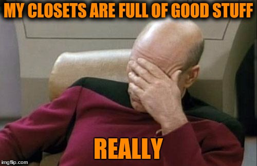 Captain Picard Facepalm Meme | MY CLOSETS ARE FULL OF GOOD STUFF REALLY | image tagged in memes,captain picard facepalm | made w/ Imgflip meme maker
