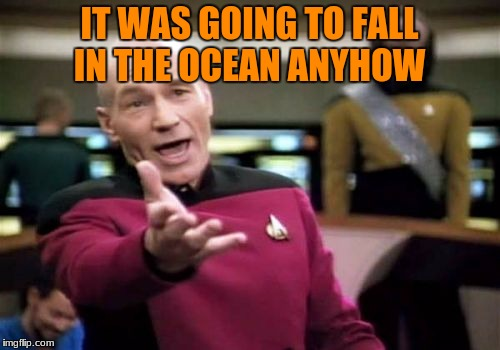 Picard Wtf Meme | IT WAS GOING TO FALL IN THE OCEAN ANYHOW | image tagged in memes,picard wtf | made w/ Imgflip meme maker