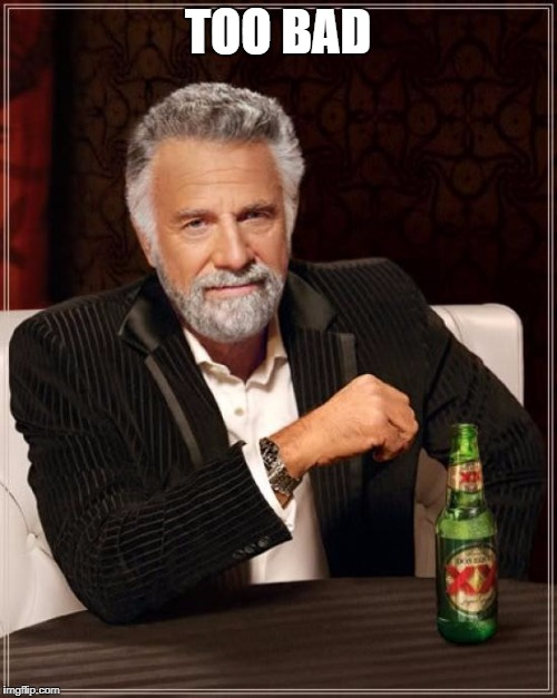 TOO BAD | image tagged in memes,the most interesting man in the world | made w/ Imgflip meme maker