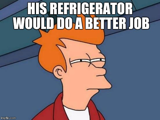 Futurama Fry Meme | HIS REFRIGERATOR WOULD DO A BETTER JOB | image tagged in memes,futurama fry | made w/ Imgflip meme maker