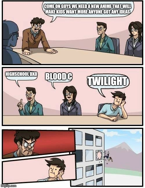 Boardroom Meeting Suggestion Meme | COME ON GUYS WE NEED A NEW ANIME THAT WILL MAKE KIDS WANT MORE ANYONE GOT ANY IDEAS HIGHSCHOOL DXD BLOOD C TWILIGHT | image tagged in memes,boardroom meeting suggestion | made w/ Imgflip meme maker