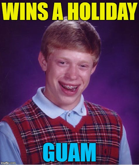 It could only happen to him... :) | WINS A HOLIDAY GUAM | image tagged in memes,bad luck brian,guam,north korea,kim jong un,donald trump | made w/ Imgflip meme maker