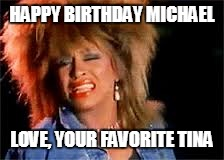 Tina Turner |  HAPPY BIRTHDAY MICHAEL; LOVE, YOUR FAVORITE TINA | image tagged in tina turner | made w/ Imgflip meme maker