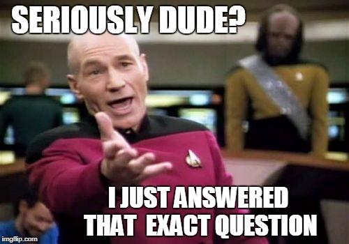 Picard Wtf Meme | SERIOUSLY DUDE? I JUST ANSWERED THAT  EXACT QUESTION | image tagged in memes,picard wtf | made w/ Imgflip meme maker