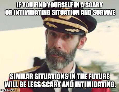 Captain Obvious | IF YOU FIND YOURSELF IN A SCARY OR INTIMIDATING SITUATION AND SURVIVE SIMILAR SITUATIONS IN THE FUTURE WILL BE LESS SCARY AND INTIMIDATING. | image tagged in captain obvious,memes,safe space,roll safe think about it | made w/ Imgflip meme maker