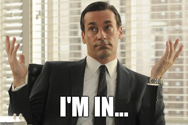 Don Draper Whats Up | I'M IN... | image tagged in don draper whats up | made w/ Imgflip meme maker