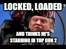 LOCKED, LOADED AND THINKS HE'S STARRING IN TOP GUN 2 | image tagged in maverick trump | made w/ Imgflip meme maker