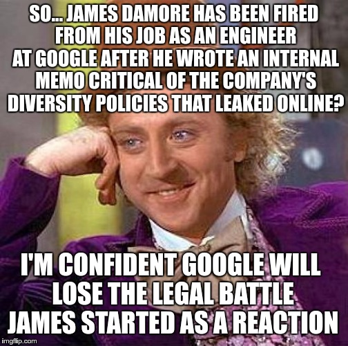 Creepy Condescending Wonka Meme | SO… JAMES DAMORE HAS BEEN FIRED FROM HIS JOB AS AN ENGINEER AT GOOGLE AFTER HE WROTE AN INTERNAL MEMO CRITICAL OF THE COMPANY'S DIVERSITY PO | image tagged in memes,creepy condescending wonka | made w/ Imgflip meme maker