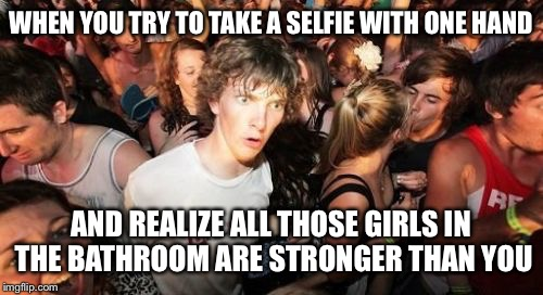Sudden Clarity Clarence Meme | WHEN YOU TRY TO TAKE A SELFIE WITH ONE HAND AND REALIZE ALL THOSE GIRLS IN THE BATHROOM ARE STRONGER THAN YOU | image tagged in memes,sudden clarity clarence | made w/ Imgflip meme maker