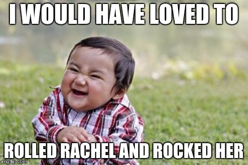 Evil Toddler Meme | I WOULD HAVE LOVED TO ROLLED RACHEL AND ROCKED HER | image tagged in memes,evil toddler | made w/ Imgflip meme maker
