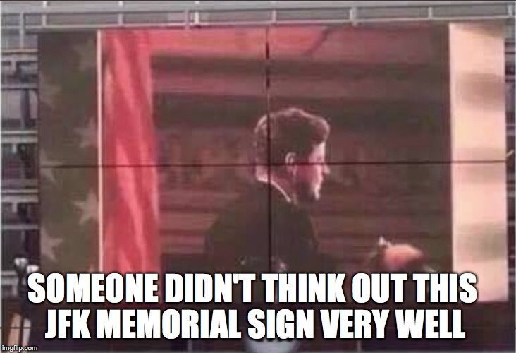Did Oswald make this sign??? | SOMEONE DIDN'T THINK OUT THIS JFK MEMORIAL SIGN VERY WELL | image tagged in jfk,one does not simply,the most interesting man in the world,awkward moment sealion,well that escalated quickly | made w/ Imgflip meme maker