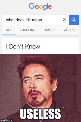 i hate google | USELESS | image tagged in face you make robert downey jr,google,idk,first world problems,one does not simply | made w/ Imgflip meme maker
