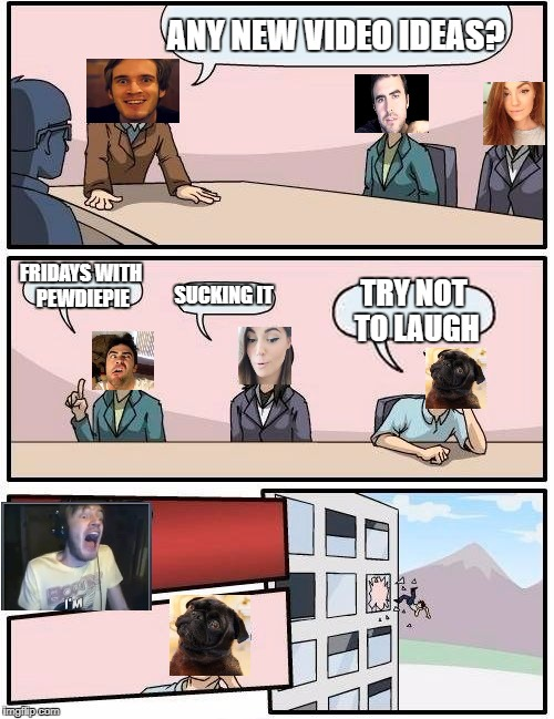 Pewds is done with this | ANY NEW VIDEO IDEAS? FRIDAYS WITH PEWDIEPIE SUCKING IT TRY NOT TO LAUGH | image tagged in memes,boardroom meeting suggestion,pewdiepie,cutiepiemarzia,edgar,ken | made w/ Imgflip meme maker