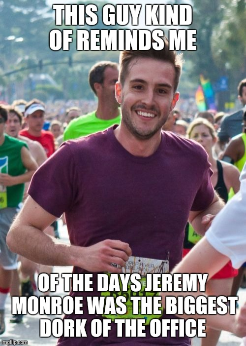 Ridiculously Photogenic Guy | THIS GUY KIND OF REMINDS ME OF THE DAYS JEREMY MONROE WAS THE BIGGEST DORK OF THE OFFICE | image tagged in memes,ridiculously photogenic guy | made w/ Imgflip meme maker