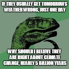 Dinosaur | IF THEY USUALLY GET TOMORROWS WEATHER WRONG, JUST ONE DAY WHY SHOULD I BELIEVE THEY ARE RIGHT ABOUT CLIMATE CHANGE, NEARLY 5 BILLION YEARS | image tagged in dinosaur | made w/ Imgflip meme maker