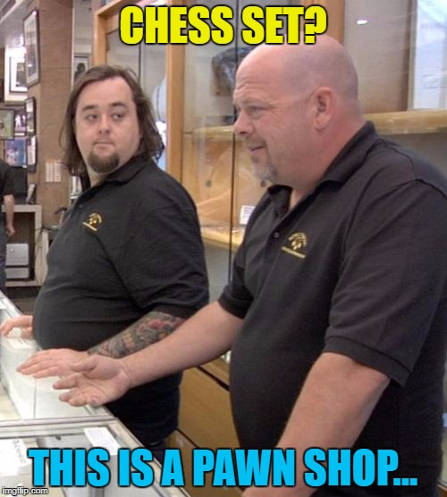 CHESS SET? THIS IS A PAWN SHOP... | made w/ Imgflip meme maker
