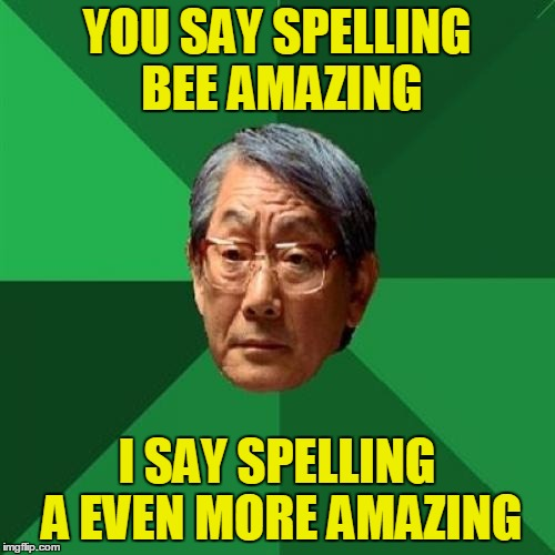 YOU SAY SPELLING BEE AMAZING I SAY SPELLING A EVEN MORE AMAZING | made w/ Imgflip meme maker