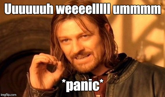 One Does Not Simply Meme | Uuuuuuh weeeelllll ummmm *panic* | image tagged in memes,one does not simply | made w/ Imgflip meme maker