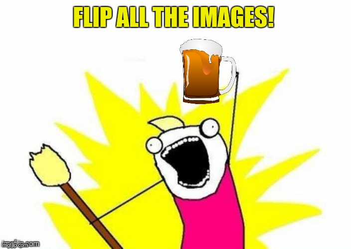 FLIP ALL THE IMAGES! | made w/ Imgflip meme maker