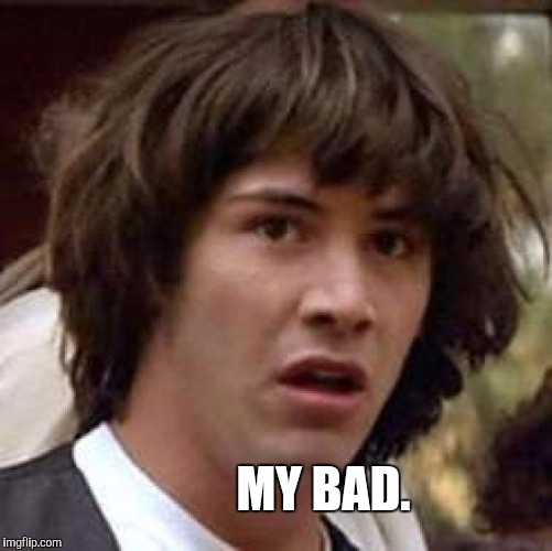 Conspiracy Keanu Meme | MY BAD. | image tagged in memes,conspiracy keanu | made w/ Imgflip meme maker