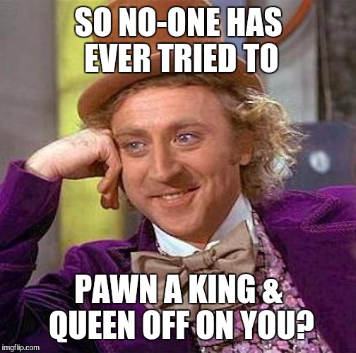Creepy Condescending Wonka Meme | SO NO-ONE HAS EVER TRIED TO PAWN A KING & QUEEN OFF ON YOU? | image tagged in memes,creepy condescending wonka | made w/ Imgflip meme maker