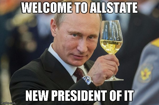 Putin Cheers | WELCOME TO ALLSTATE NEW PRESIDENT OF IT | image tagged in putin cheers | made w/ Imgflip meme maker