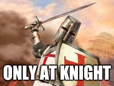 ONLY AT KNIGHT | image tagged in crusader | made w/ Imgflip meme maker