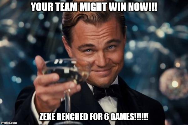 Leonardo Dicaprio Cheers Meme | YOUR TEAM MIGHT WIN NOW!!! ZEKE BENCHED FOR 6 GAMES!!!!!! | image tagged in memes,leonardo dicaprio cheers | made w/ Imgflip meme maker