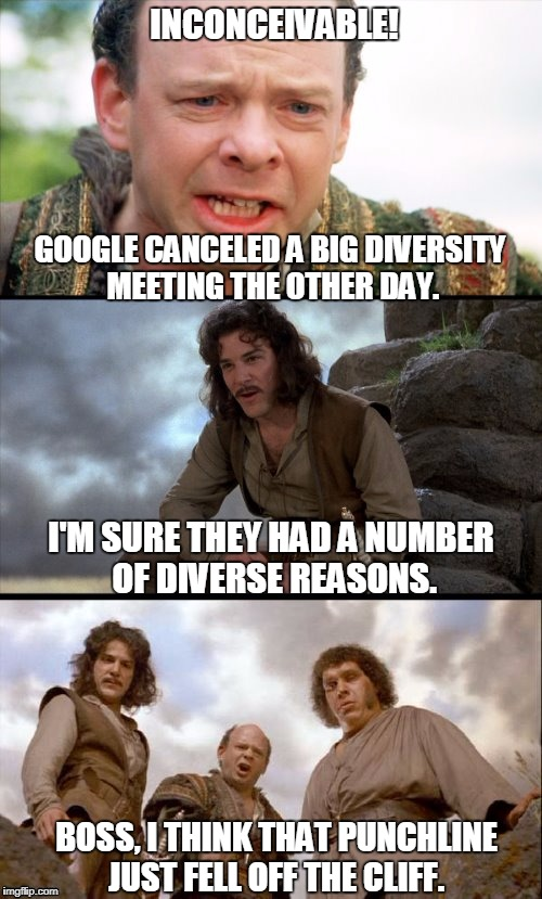 Google Diversity Meeting | INCONCEIVABLE! GOOGLE CANCELED A BIG DIVERSITY MEETING THE OTHER DAY. I'M SURE THEY HAD A NUMBER OF DIVERSE REASONS. BOSS, I THINK THAT PUNC | image tagged in princess bride 3 panel | made w/ Imgflip meme maker