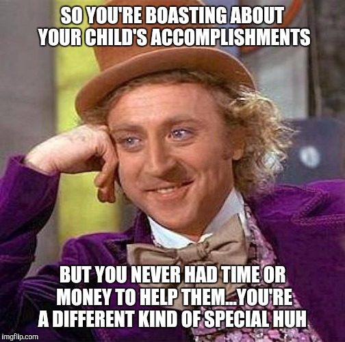 Creepy Condescending Wonka Meme | SO YOU'RE BOASTING ABOUT YOUR CHILD'S ACCOMPLISHMENTS BUT YOU NEVER HAD TIME OR MONEY TO HELP THEM...YOU'RE A DIFFERENT KIND OF SPECIAL HUH | image tagged in memes,creepy condescending wonka | made w/ Imgflip meme maker