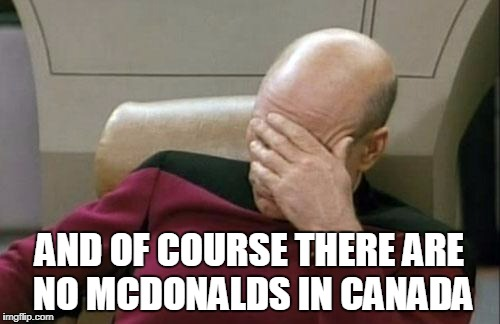 Captain Picard Facepalm Meme | AND OF COURSE THERE ARE NO MCDONALDS IN CANADA | image tagged in memes,captain picard facepalm | made w/ Imgflip meme maker