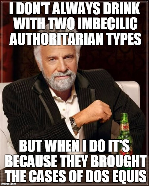 The Most Interesting Man In The World Meme | I DON'T ALWAYS DRINK WITH TWO IMBECILIC AUTHORITARIAN TYPES BUT WHEN I DO IT'S BECAUSE THEY BROUGHT THE CASES OF DOS EQUIS | image tagged in memes,the most interesting man in the world | made w/ Imgflip meme maker