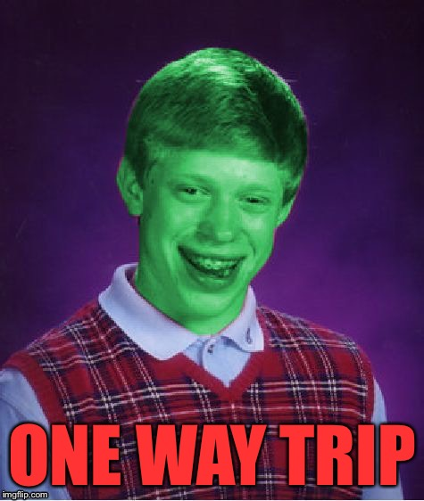 Bad Luck Brian (Radioactive) | ONE WAY TRIP | image tagged in bad luck brian radioactive | made w/ Imgflip meme maker