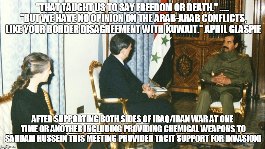 """THAT TAUGHT US TO SAY FREEDOM OR DEATH."" ..... ""BUT WE HAVE NO OPINION ON THE ARAB-ARAB CONFLICTS, LIKE YOUR BORDER DISAGREEMENT WITH KUWAIT."" APRIL GLASPIE; AFTER SUPPORTING BOTH SIDES OF IRAQ/IRAN WAR AT ONE TIME OR ANOTHER INCLUDING PROVIDING CHEMICAL WEAPONS TO SADDAM HUSSEIN THIS MEETING PROVIDED TACIT SUPPORT FOR INVASION! 
