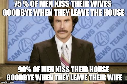Ron Burgundy Meme | 75 % OF MEN KISS THEIR WIVES GOODBYE WHEN THEY LEAVE THE HOUSE 90% OF MEN KISS THEIR HOUSE GOODBYE WHEN THEY LEAVE THEIR WIFE | image tagged in memes,ron burgundy | made w/ Imgflip meme maker