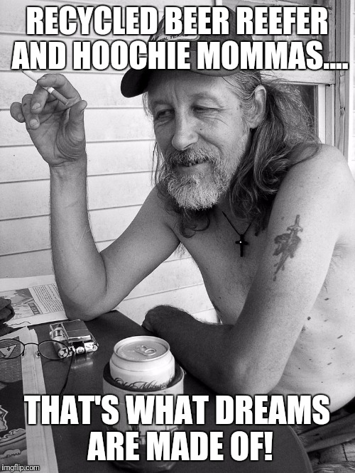Red neck  | RECYCLED BEER REEFER AND HOOCHIE MOMMAS.... THAT'S WHAT DREAMS ARE MADE OF! | image tagged in red neck | made w/ Imgflip meme maker